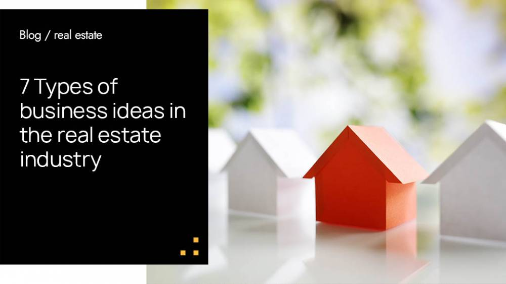 7 Types of business ideas in the real estate industry